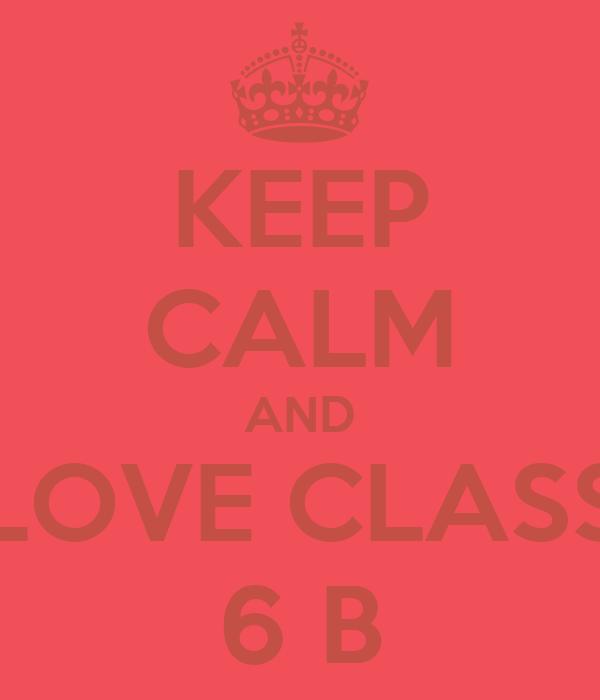KEEP CALM AND LOVE CLASS 6 B