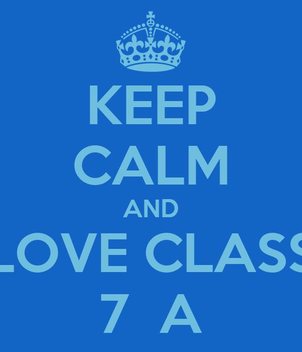 KEEP CALM AND LOVE CLASS 7  A