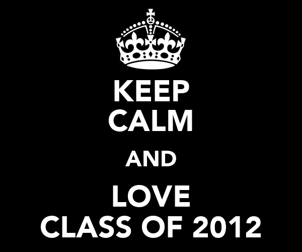 KEEP CALM AND LOVE CLASS OF 2012