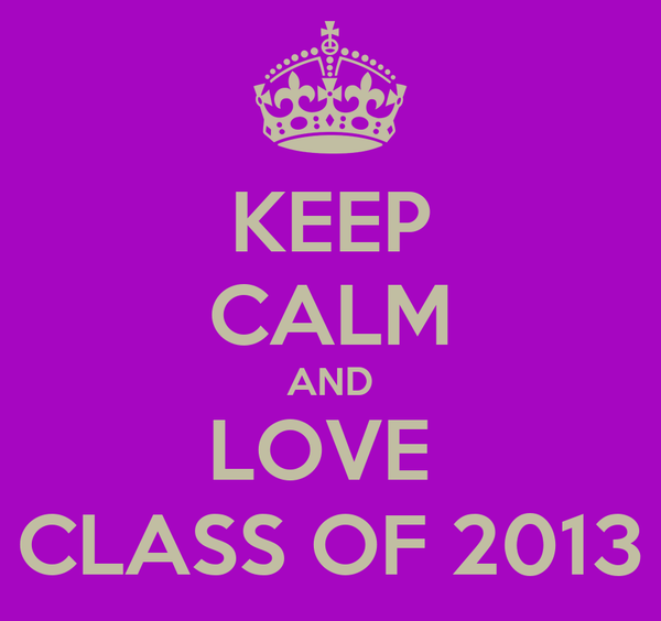KEEP CALM AND LOVE  CLASS OF 2013