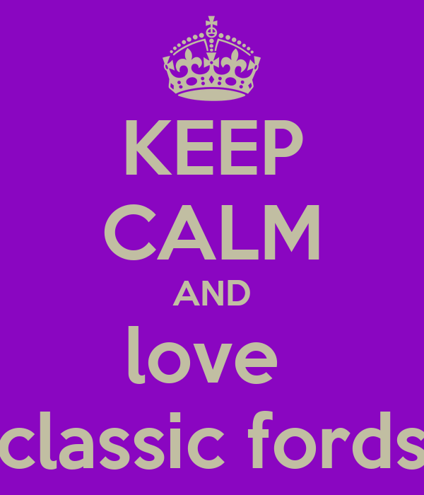 KEEP CALM AND love  classic fords