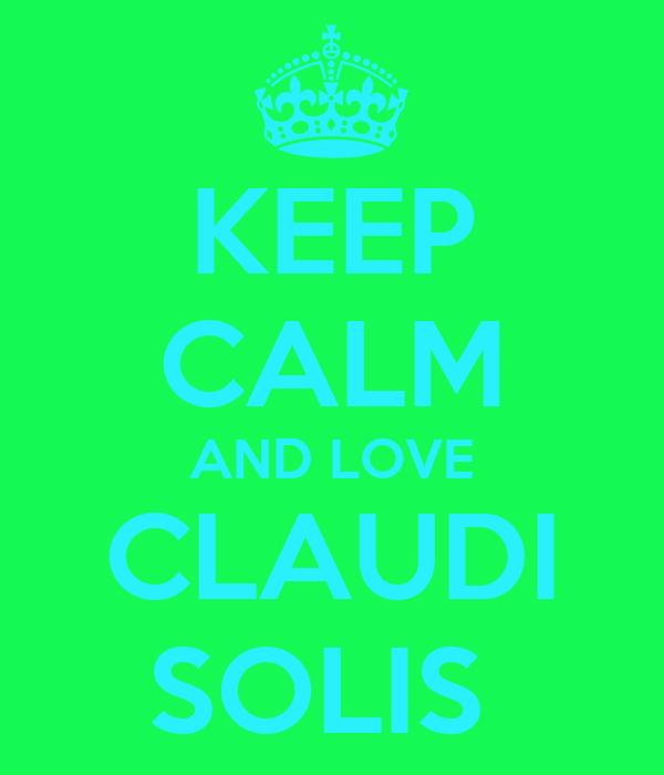 KEEP CALM AND LOVE CLAUDI SOLIS