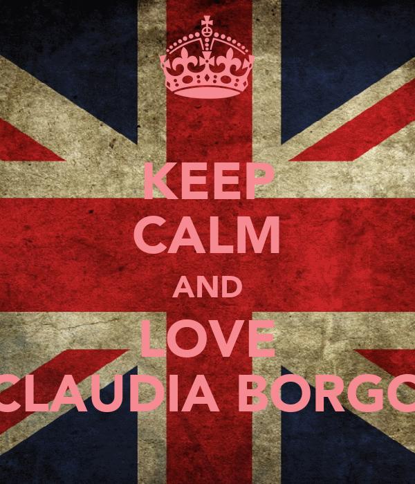 KEEP CALM AND LOVE CLAUDIA BORGO
