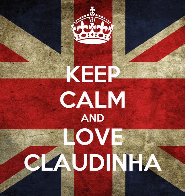 KEEP CALM AND LOVE CLAUDINHA