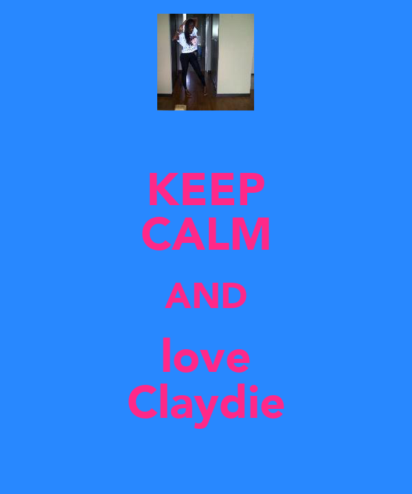 KEEP CALM AND love Claydie