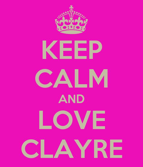 KEEP CALM AND LOVE CLAYRE