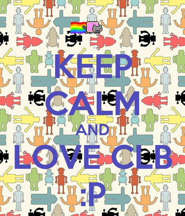 KEEP CALM AND LOVE CLB :P