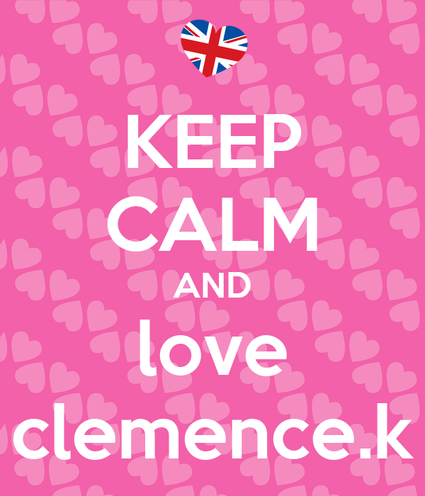 KEEP CALM AND love clemence.k