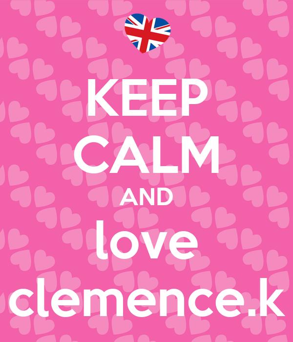 KEEP CALM AND love clemence.k