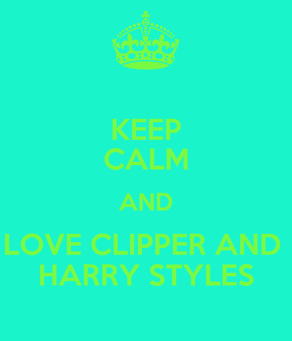 KEEP CALM AND  LOVE CLIPPER AND   HARRY STYLES