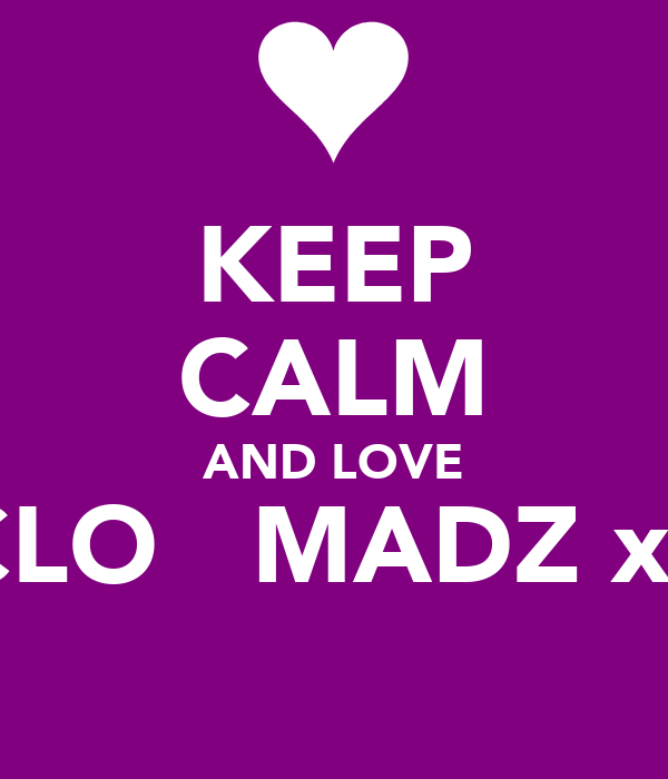 KEEP CALM AND LOVE CLO   MADZ xx