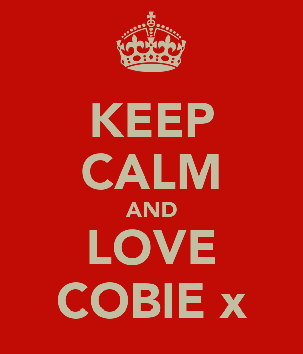 KEEP CALM AND LOVE COBIE x
