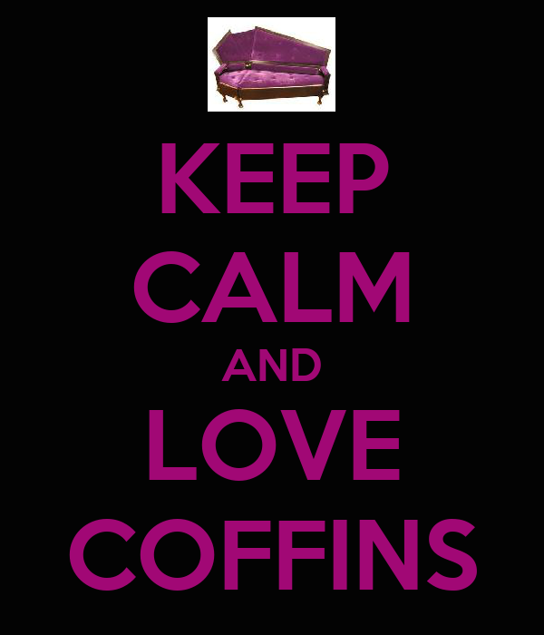 KEEP CALM AND LOVE COFFINS