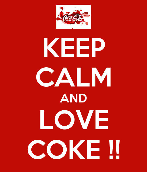 KEEP CALM AND LOVE COKE !!
