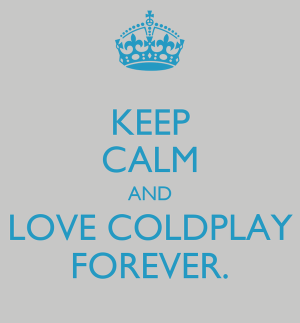 KEEP CALM AND LOVE COLDPLAY FOREVER.