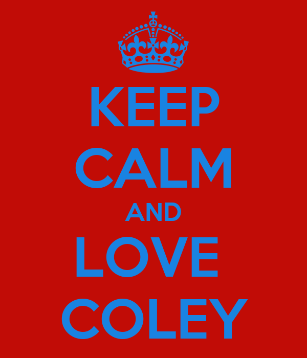 KEEP CALM AND LOVE  COLEY