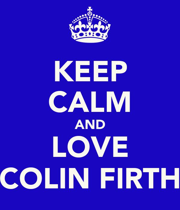 KEEP CALM AND LOVE COLIN FIRTH