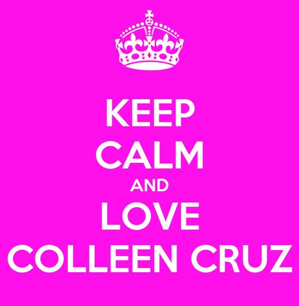 KEEP CALM AND LOVE COLLEEN CRUZ
