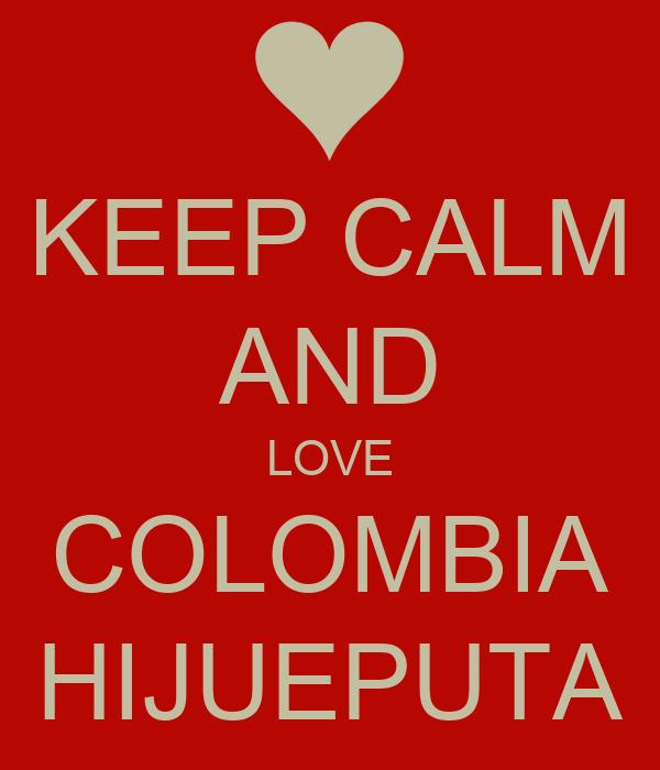 KEEP CALM AND LOVE COLOMBIA HIJUEPUTA
