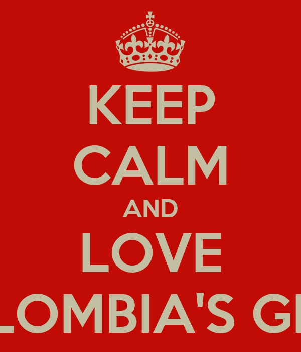 KEEP CALM AND LOVE COLOMBIA'S GIRLS