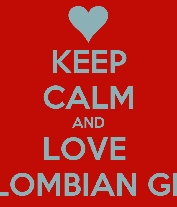 KEEP CALM AND LOVE  COLOMBIAN GIRLS