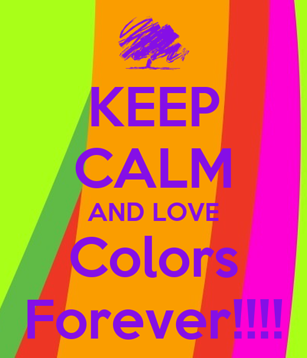 KEEP CALM AND LOVE Colors Forever!!!!