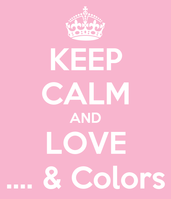 KEEP CALM AND LOVE .... & Colors