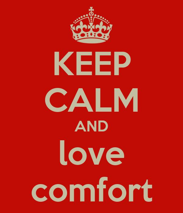 KEEP CALM AND love comfort
