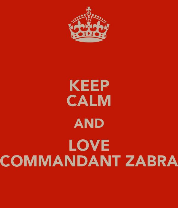 KEEP CALM AND LOVE COMMANDANT ZABRA