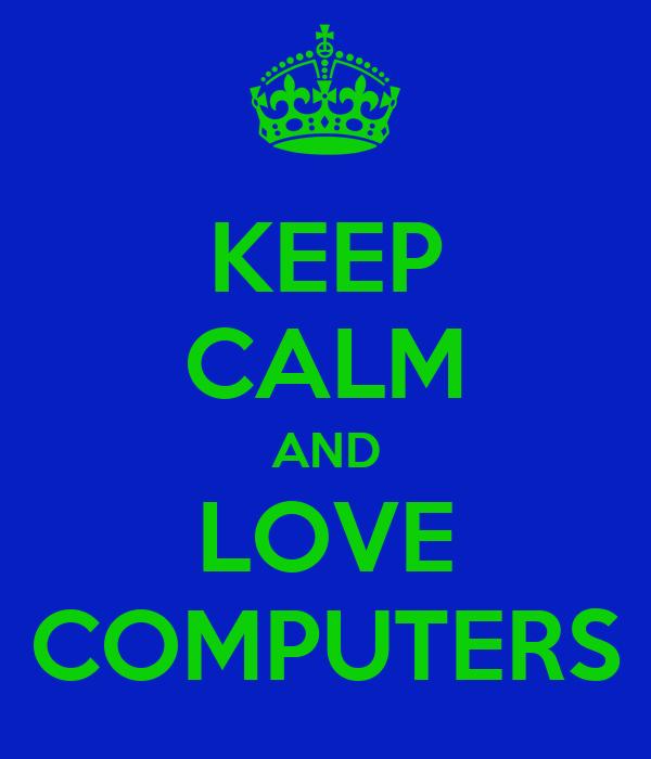 KEEP CALM AND LOVE COMPUTERS