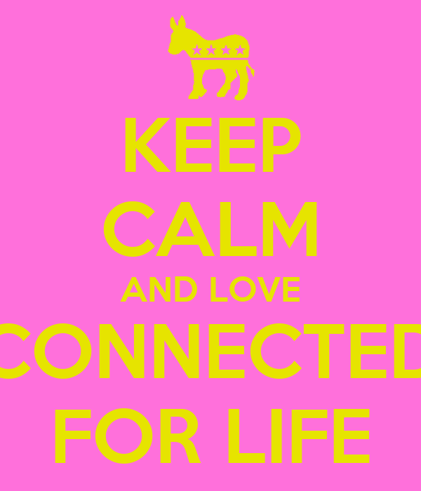 KEEP CALM AND LOVE CONNECTED FOR LIFE