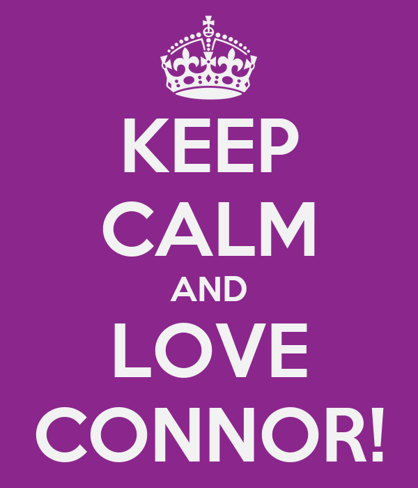 KEEP CALM AND LOVE CONNOR!