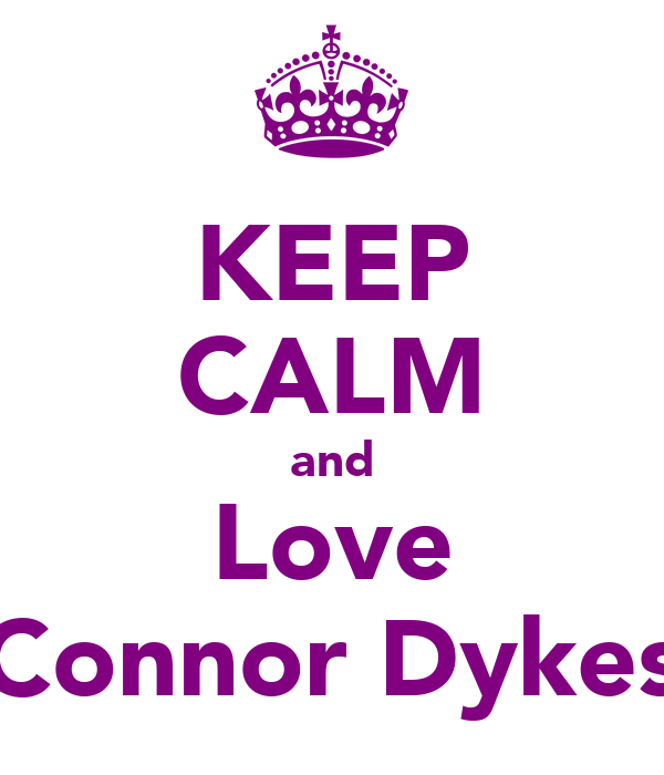 KEEP CALM and Love Connor Dykes