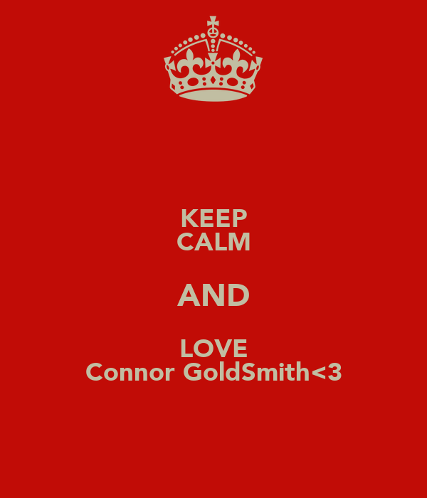 KEEP CALM AND LOVE Connor GoldSmith<3