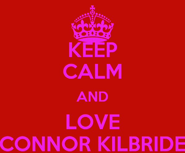 KEEP CALM AND LOVE CONNOR KILBRIDE