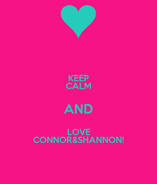 KEEP CALM AND LOVE CONNOR&SHANNON!