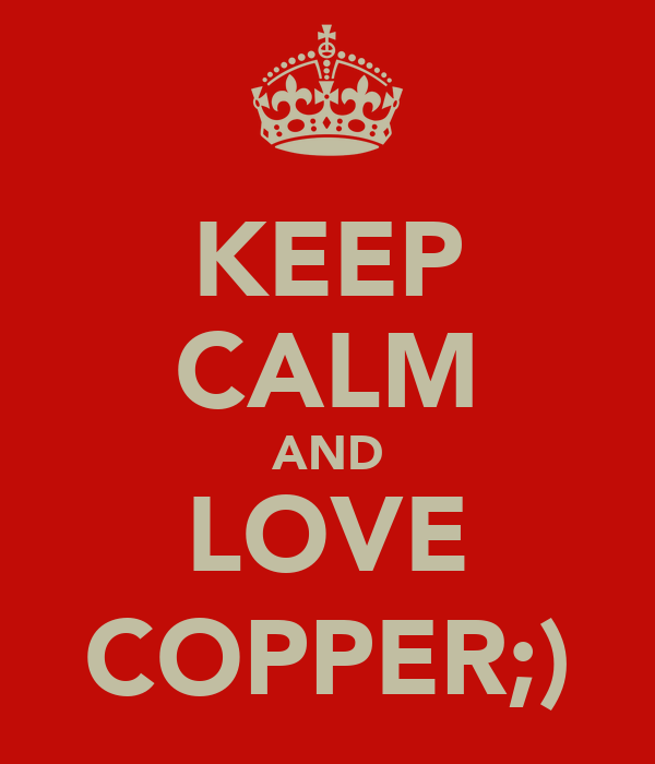 KEEP CALM AND LOVE COPPER;)