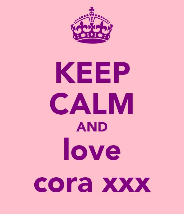 KEEP CALM AND love cora xxx