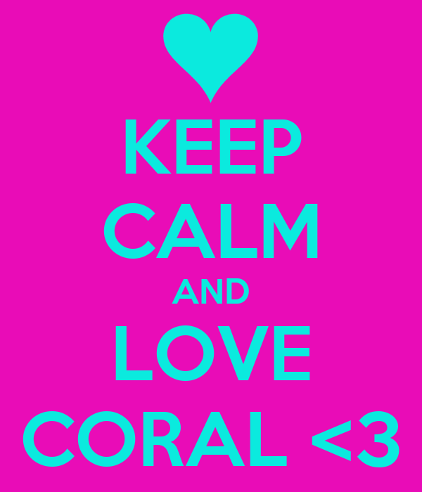 KEEP CALM AND LOVE CORAL <3