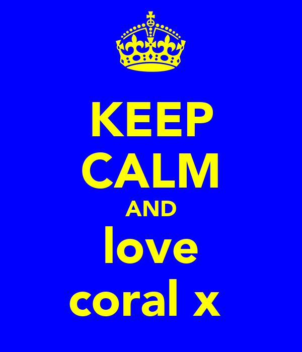 KEEP CALM AND love coral x
