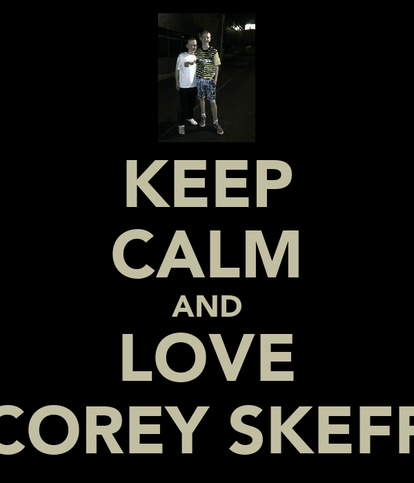 KEEP CALM AND LOVE COREY SKEFF
