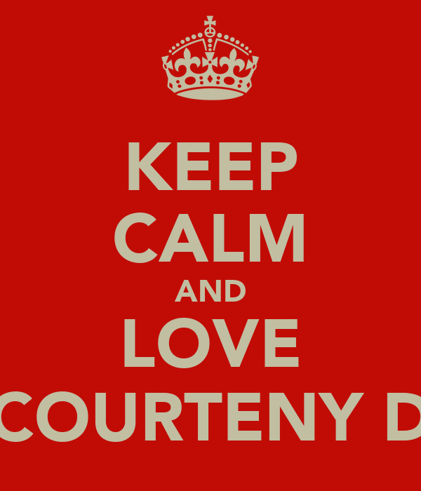 KEEP CALM AND LOVE COURTENY D