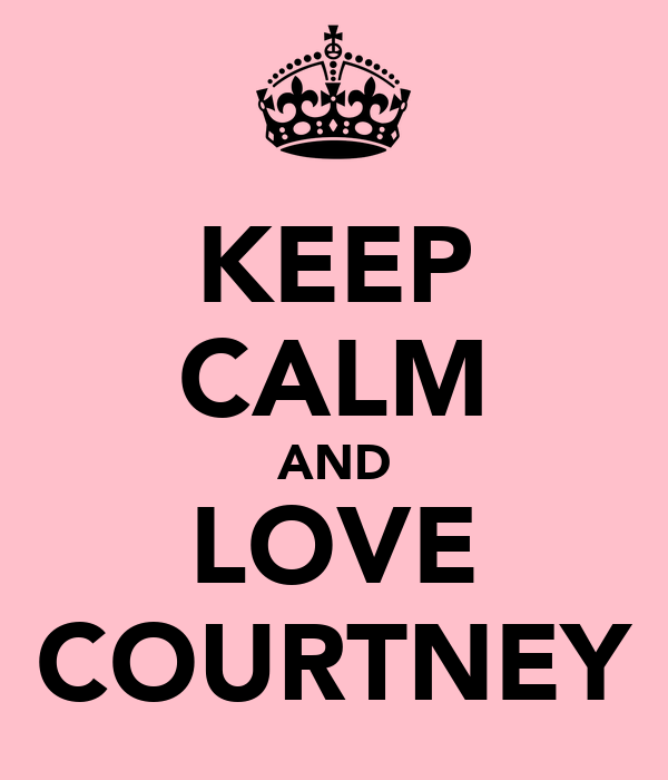 KEEP CALM AND LOVE COURTNEY