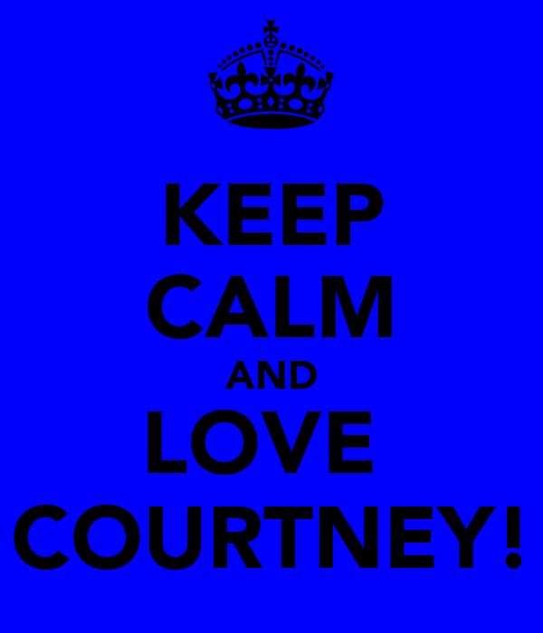 KEEP CALM AND LOVE  COURTNEY!