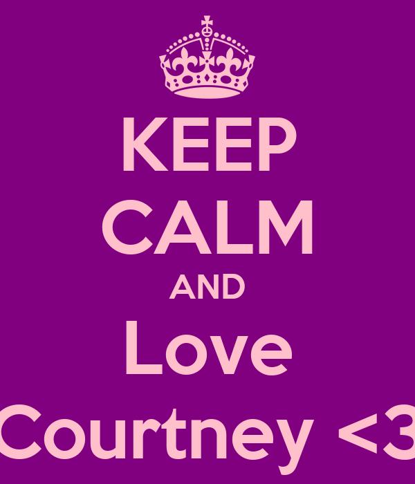 KEEP CALM AND Love Courtney <3