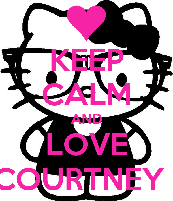 KEEP CALM AND LOVE COURTNEY !