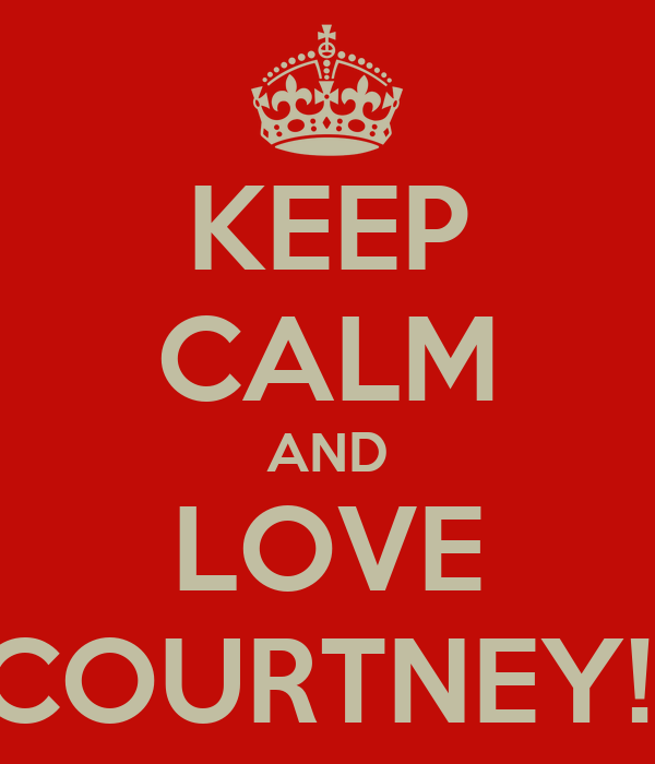 KEEP CALM AND LOVE COURTNEY!!