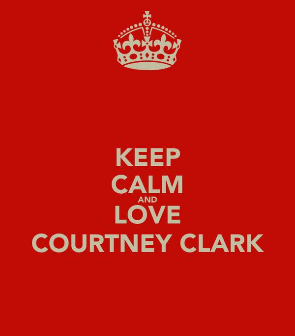 KEEP CALM AND LOVE COURTNEY CLARK