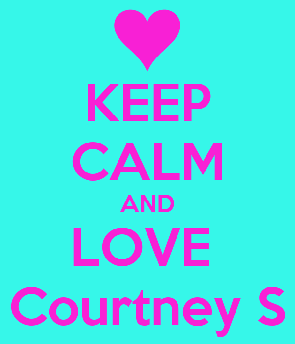 KEEP CALM AND LOVE  Courtney S