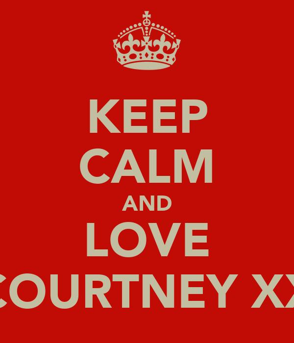 KEEP CALM AND LOVE COURTNEY XX